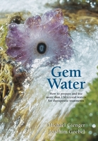 Gem water - How to prepare and use over 130 crystal waters for therapeutic treatments