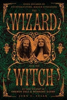 The Wizard and the Witch - Seven Decades of Counterculture, Magick & Paganism